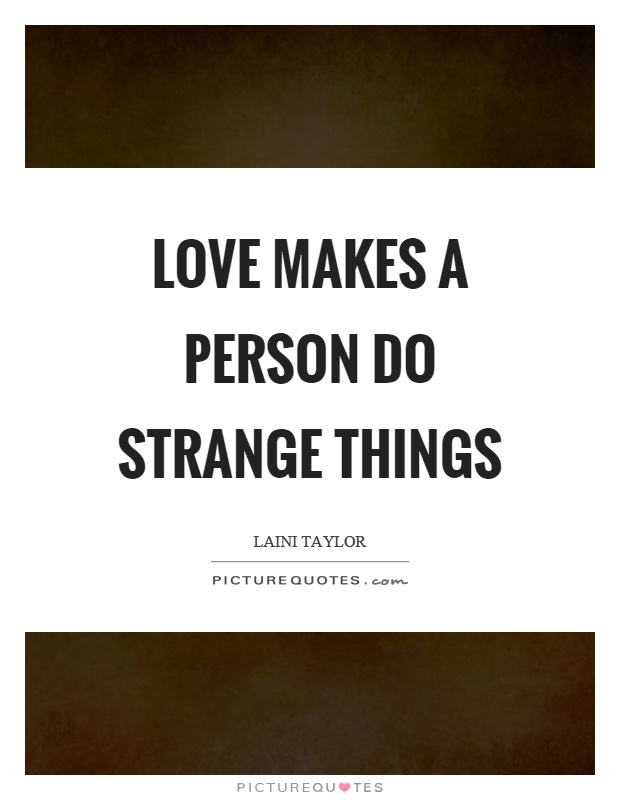 Love makes a person do strange things Picture Quote #1