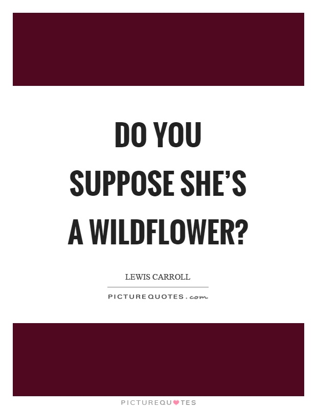 Do you suppose she's a wildflower? Picture Quote #1