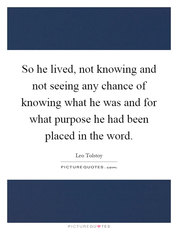 So he lived, not knowing and not seeing any chance of knowing what he was and for what purpose he had been placed in the word Picture Quote #1