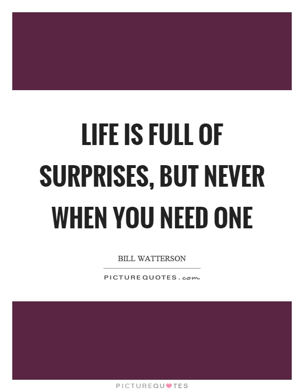 Life Is Full Of Surprises But Never When You Need One