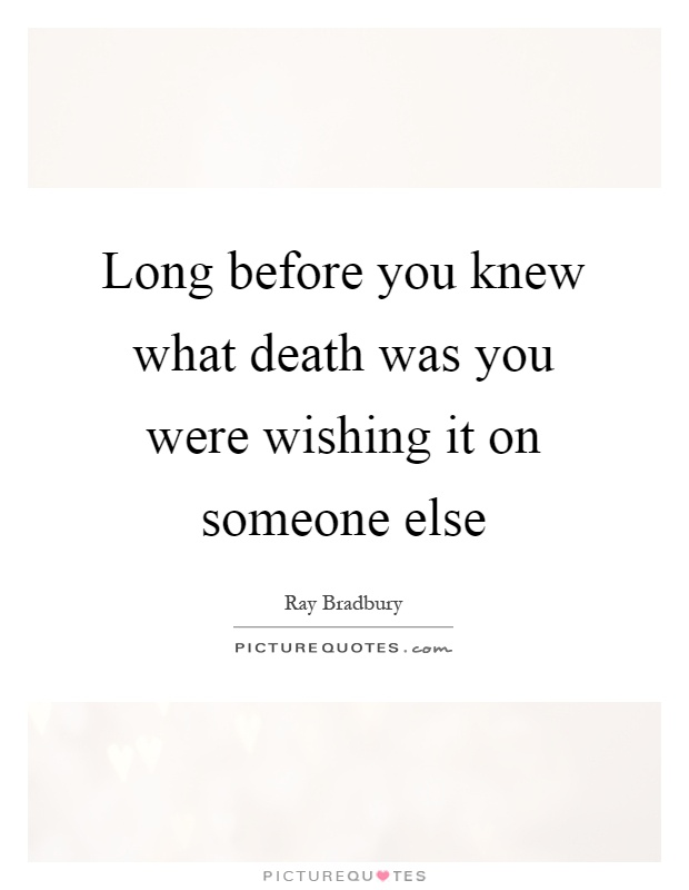 Long before you knew what death was you were wishing it on someone else Picture Quote #1