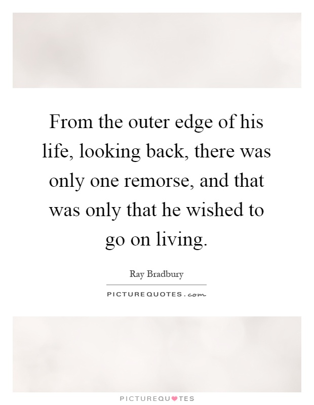 From the outer edge of his life, looking back, there was only one remorse, and that was only that he wished to go on living Picture Quote #1