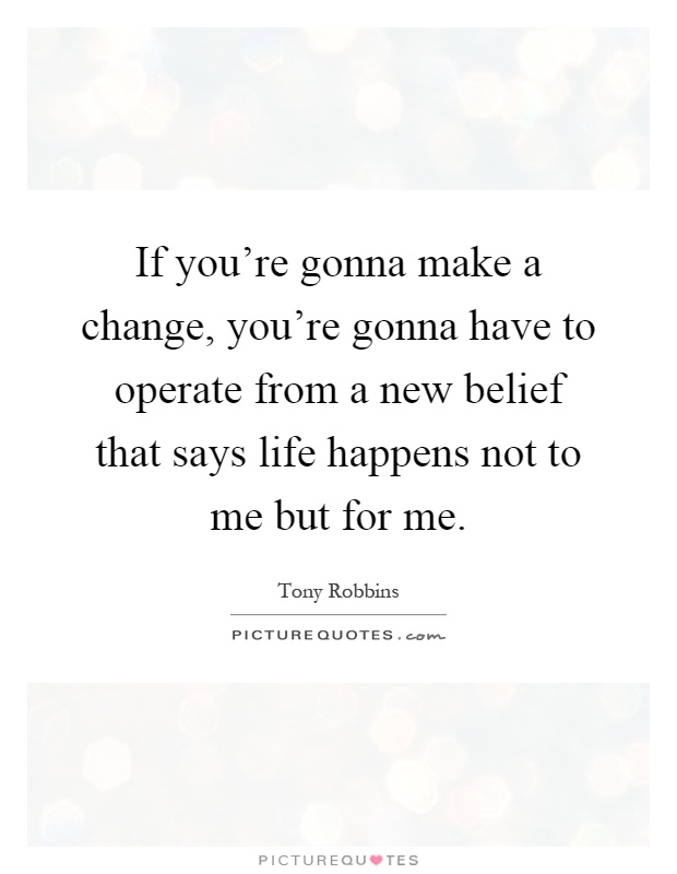 If you're gonna make a change, you're gonna have to operate from a new belief that says life happens not to me but for me Picture Quote #1