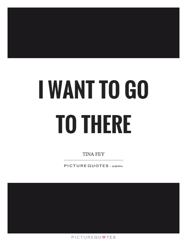 I want to go to there Picture Quote #1