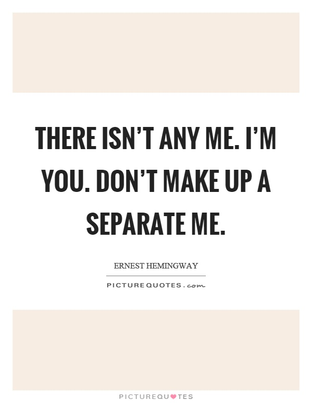 There isn't any me. I'm you. Don't make up a separate me Picture Quote #1
