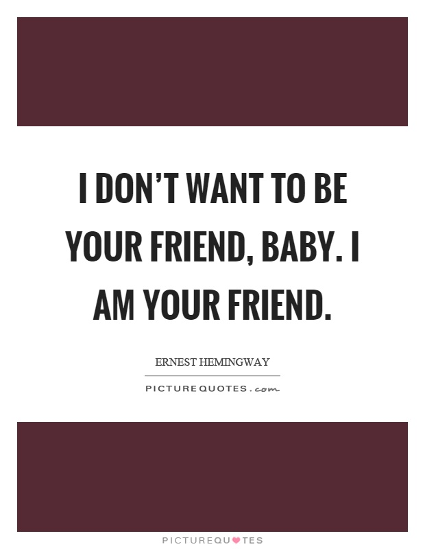 I don't want to be your friend, baby. I am your friend Picture Quote #1