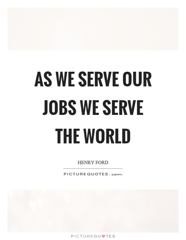 As we serve our jobs we serve the world Picture Quote #1