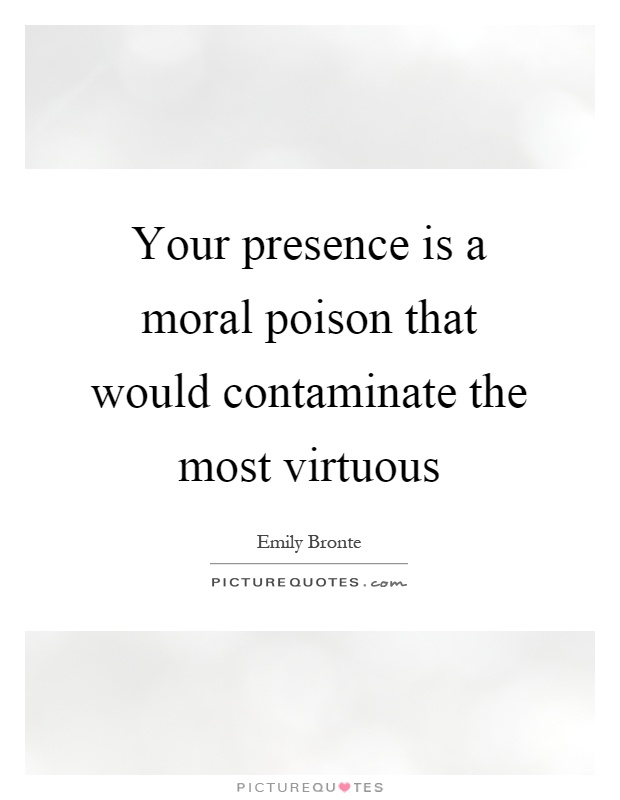 Your presence is a moral poison that would contaminate the most virtuous Picture Quote #1