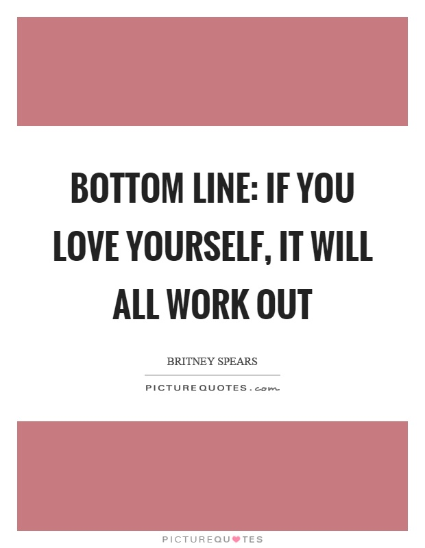 Bottom line: If you love yourself, it will all work out Picture Quote #1