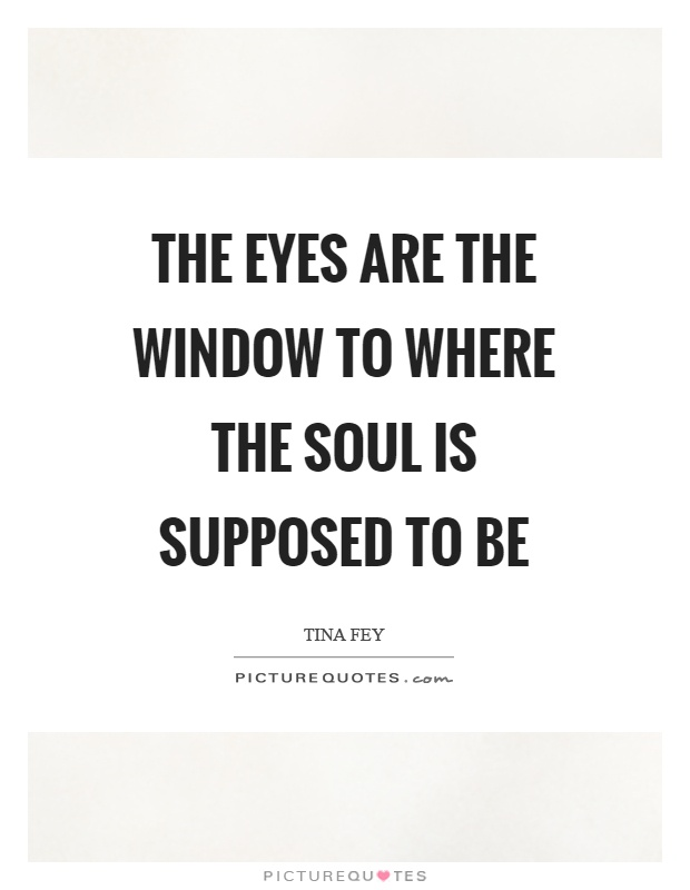 The eyes are the window to where the soul is supposed to be Picture Quote #1