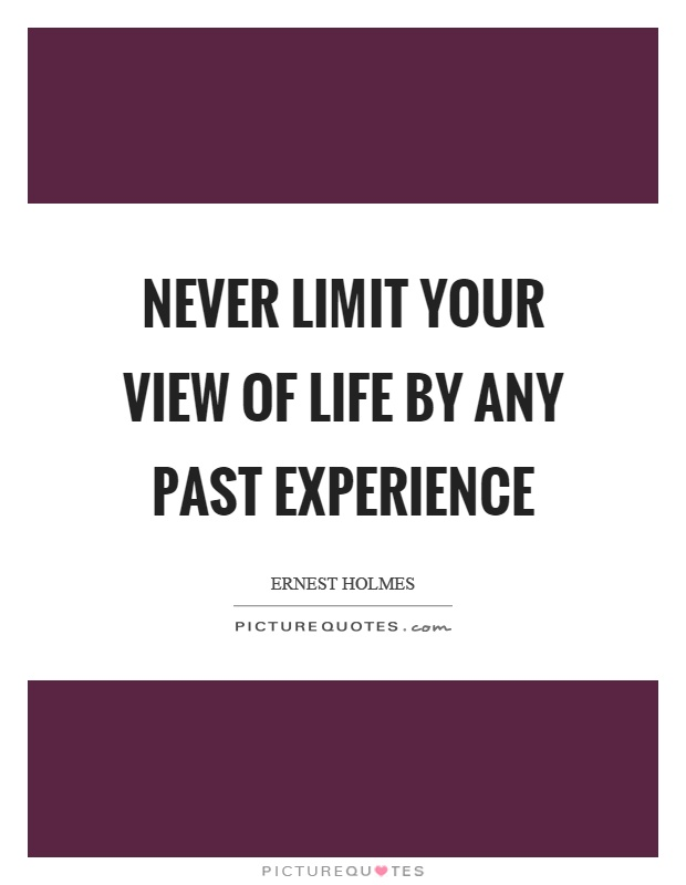 Never limit your view of life by any past experience Picture Quote #1