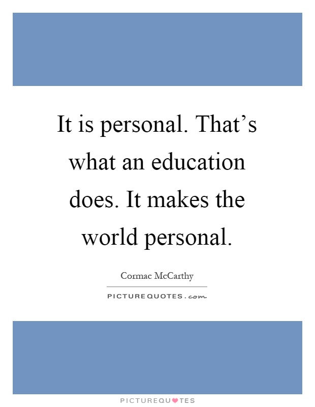 It is personal. That's what an education does. It makes the world personal Picture Quote #1