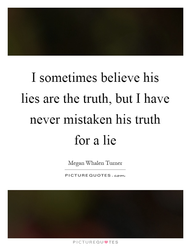 I sometimes believe his lies are the truth, but I have never mistaken his truth for a lie Picture Quote #1