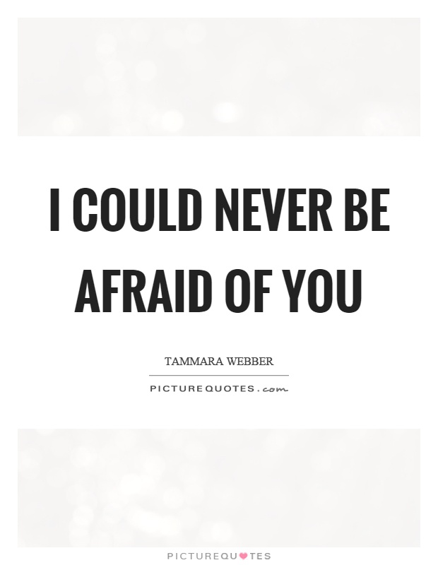 I could never be afraid of you Picture Quote #1