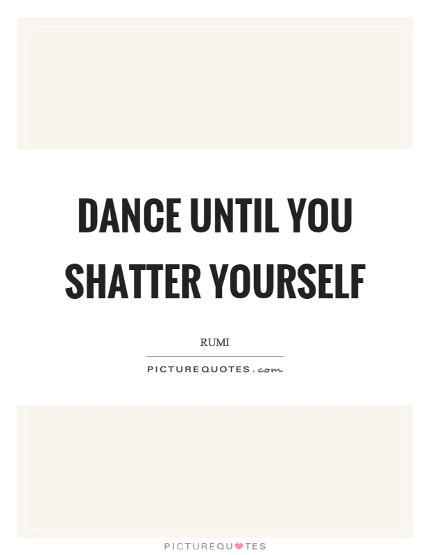 Dance until you shatter yourself Picture Quote #1