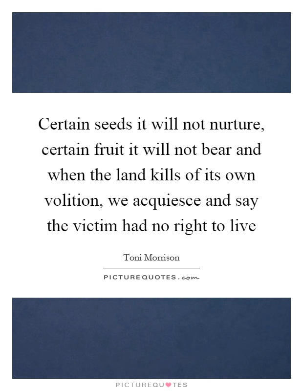 Certain seeds it will not nurture, certain fruit it will not bear and when the land kills of its own volition, we acquiesce and say the victim had no right to live Picture Quote #1