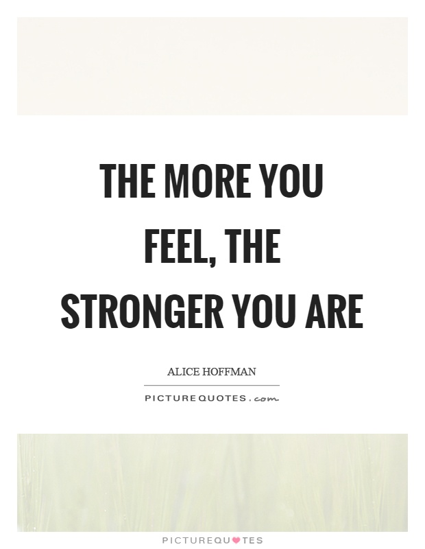 The more you feel, the stronger you are Picture Quote #1