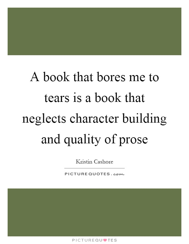 A book that bores me to tears is a book that neglects character building and quality of prose Picture Quote #1