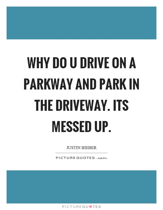 Why do u drive on a parkway and park in the driveway. Its messed up Picture Quote #1