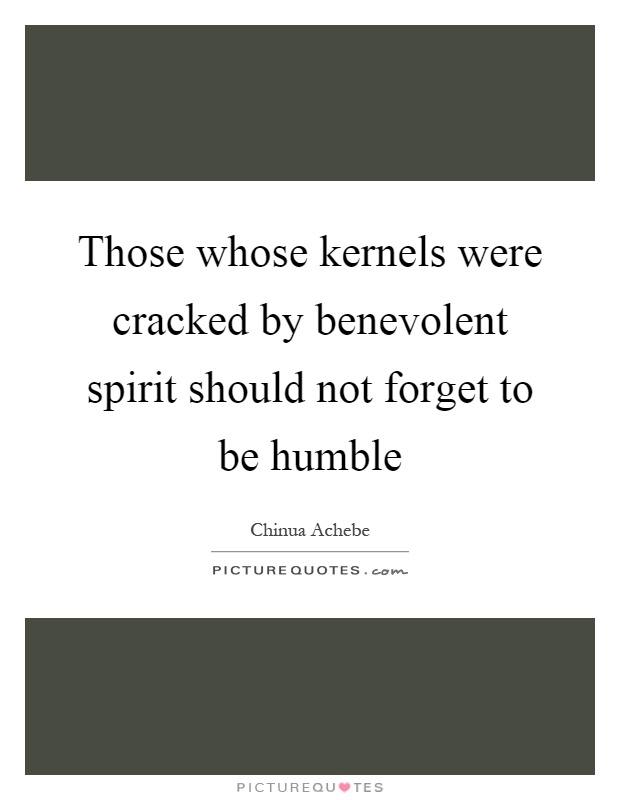 Those whose kernels were cracked by benevolent spirit should not forget to be humble Picture Quote #1