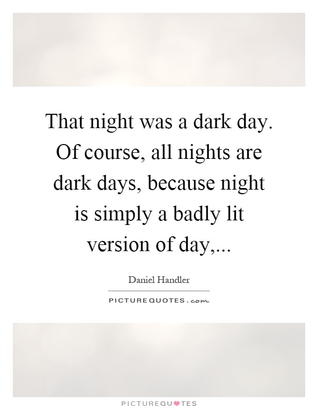 That night was a dark day. Of course, all nights are dark days, because night is simply a badly lit version of day, Picture Quote #1