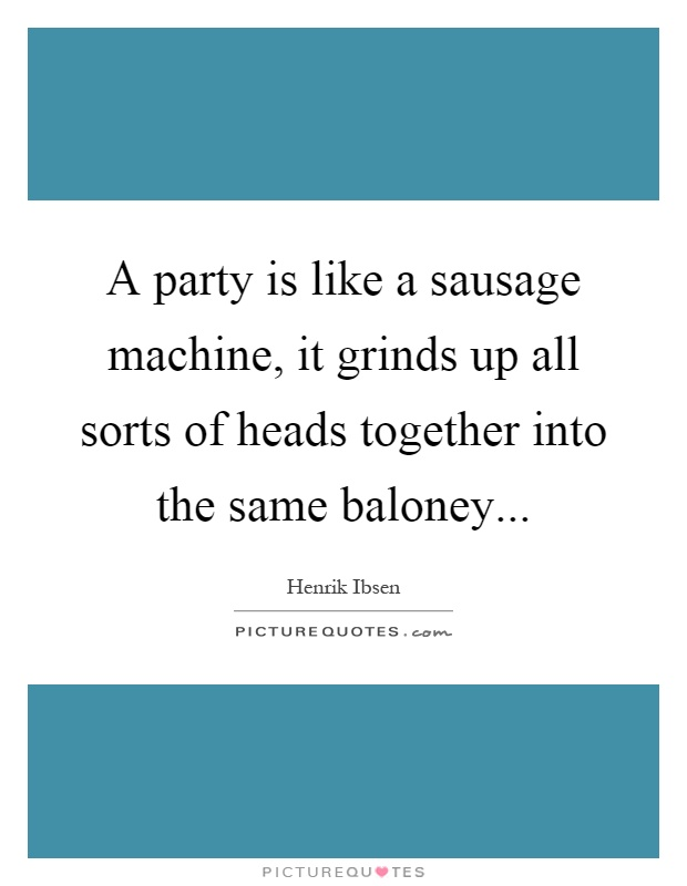 A party is like a sausage machine, it grinds up all sorts of heads together into the same baloney Picture Quote #1