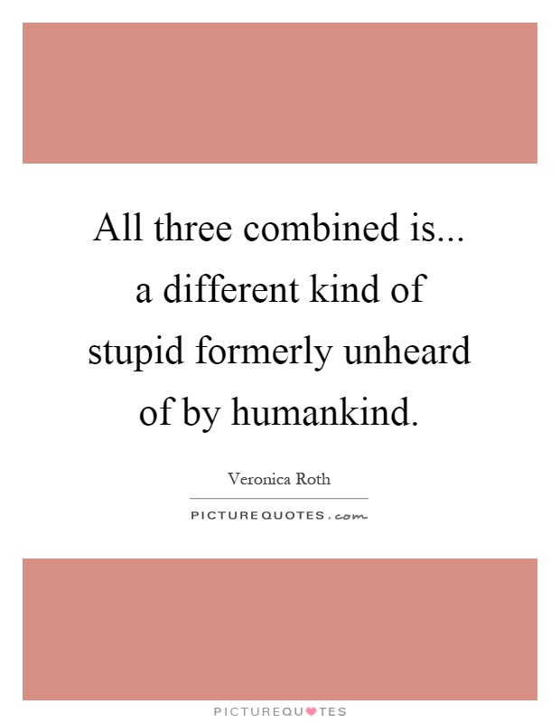 All three combined is... a different kind of stupid formerly unheard of by humankind Picture Quote #1