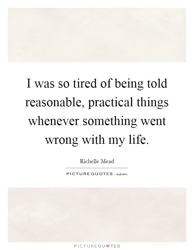 I was so tired of being told reasonable, practical things whenever something went wrong with my life Picture Quote #1