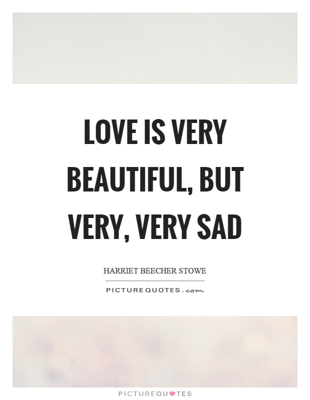 Love is very beautiful, but very, very sad Picture Quote #1