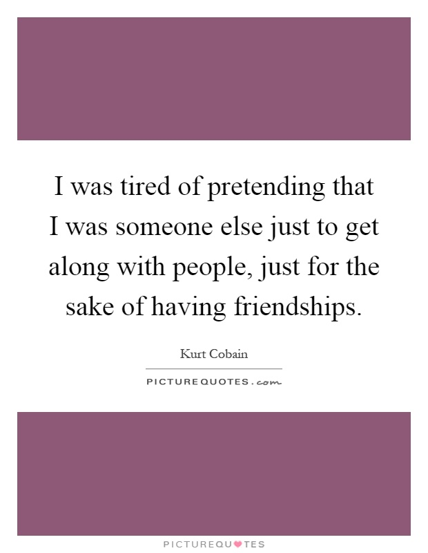 I was tired of pretending that I was someone else just to get along with people, just for the sake of having friendships Picture Quote #1