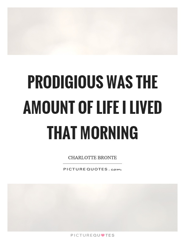 Prodigious was the amount of life I lived that morning Picture Quote #1