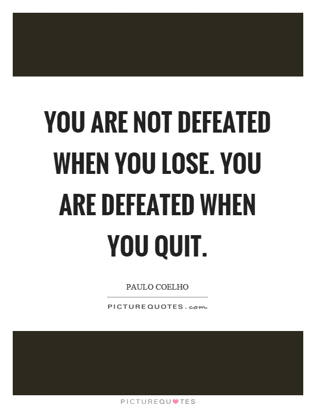 You are not defeated when you lose. You are defeated when you quit Picture Quote #1