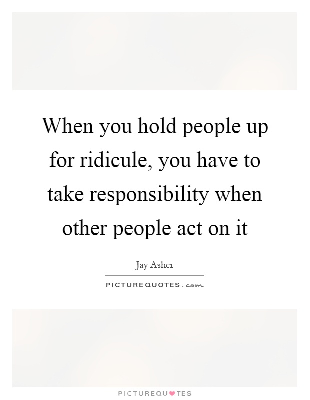 When you hold people up for ridicule, you have to take responsibility when other people act on it Picture Quote #1