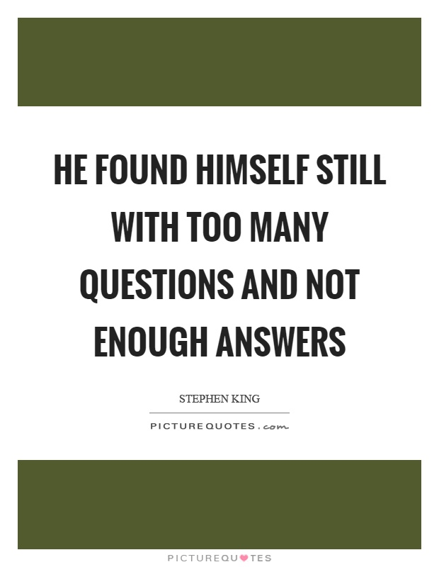 He found himself still with too many questions and not enough answers Picture Quote #1