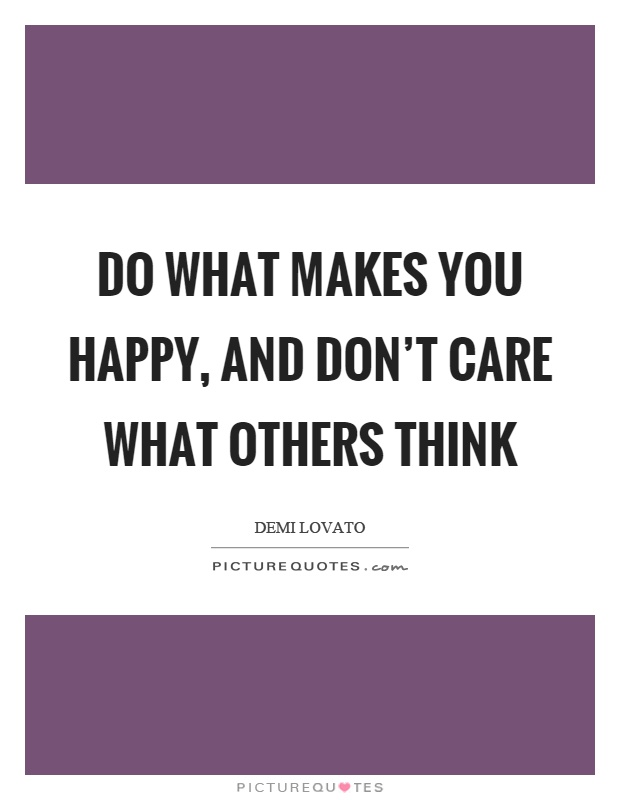 Do what makes you happy, and don't care what others think Picture Quote #1