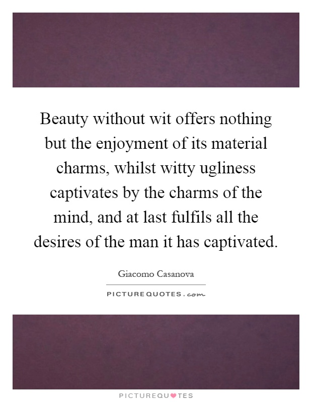 Beauty without wit offers nothing but the enjoyment of its material charms, whilst witty ugliness captivates by the charms of the mind, and at last fulfils all the desires of the man it has captivated Picture Quote #1