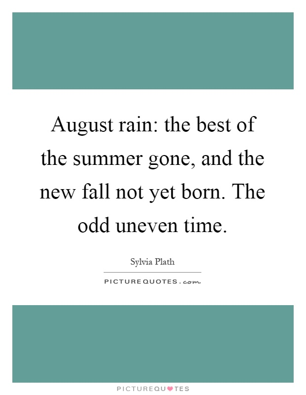 August rain: the best of the summer gone, and the new fall not yet born. The odd uneven time Picture Quote #1