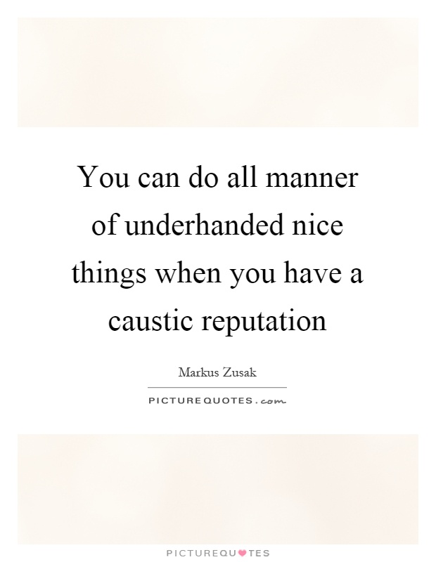You can do all manner of underhanded nice things when you have a caustic reputation Picture Quote #1