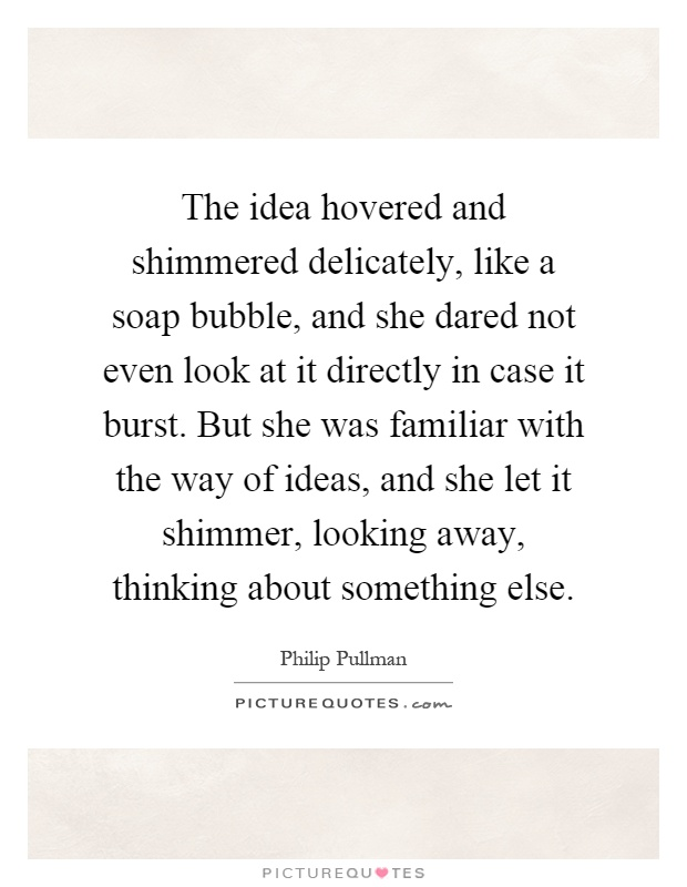 The idea hovered and shimmered delicately, like a soap bubble, and she dared not even look at it directly in case it burst. But she was familiar with the way of ideas, and she let it shimmer, looking away, thinking about something else Picture Quote #1