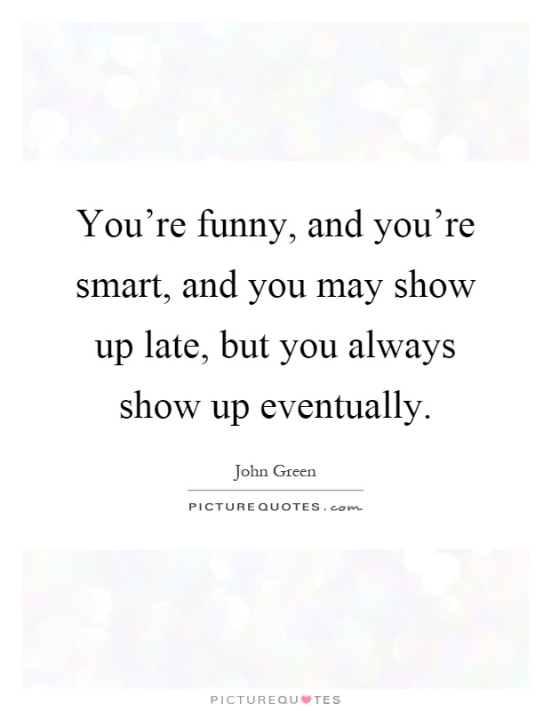 You're funny, and you're smart, and you may show up late, but you always show up eventually Picture Quote #1