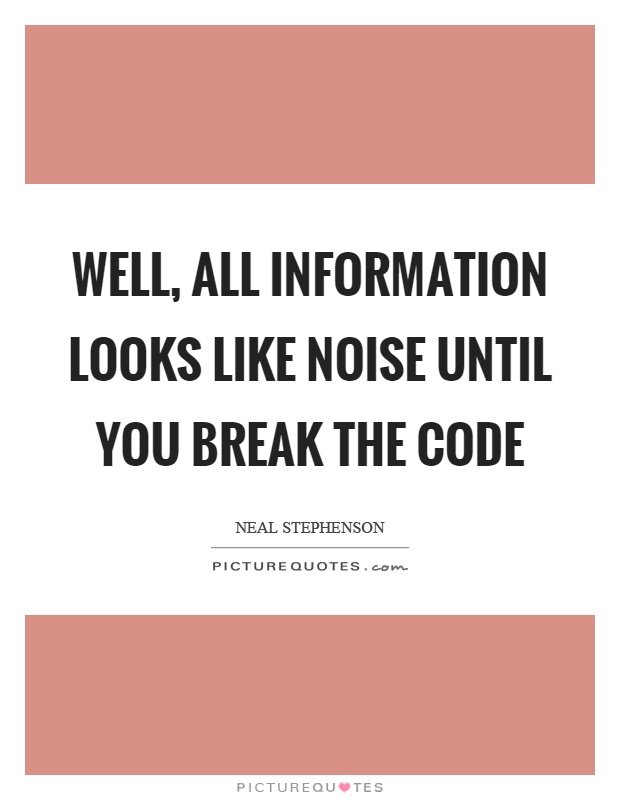 Well, all information looks like noise until you break the code Picture Quote #1