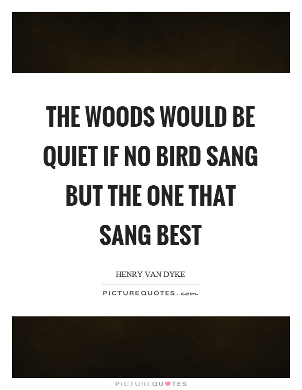 The woods would be quiet if no bird sang but the one that sang best Picture Quote #1