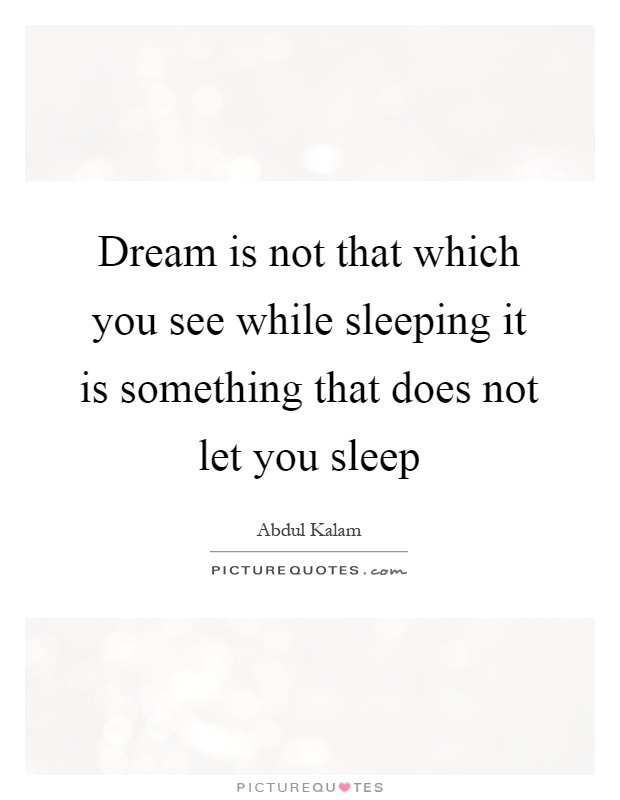 Dream is not that which you see while sleeping it is something that does not let you sleep Picture Quote #1