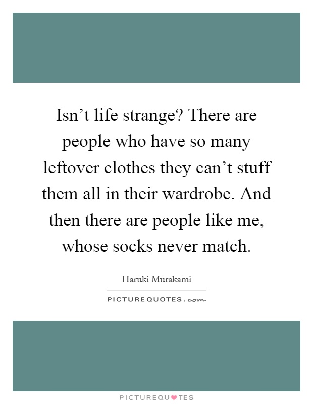 Isn't life strange? There are people who have so many leftover clothes they can't stuff them all in their wardrobe. And then there are people like me, whose socks never match Picture Quote #1