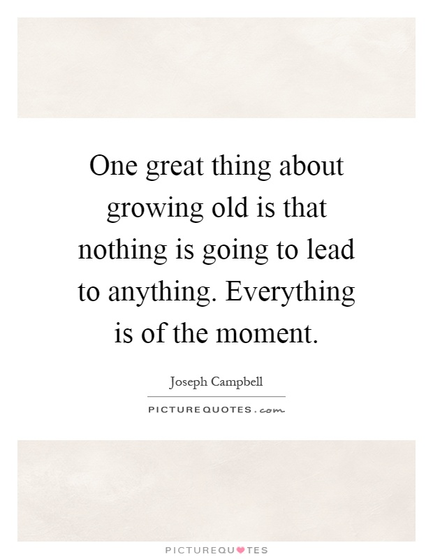 One great thing about growing old is that nothing is going to lead to anything. Everything is of the moment Picture Quote #1