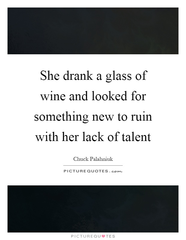 She drank a glass of wine and looked for something new to ruin with her lack of talent Picture Quote #1