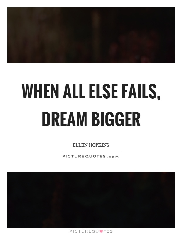 When all else fails, dream bigger Picture Quote #1
