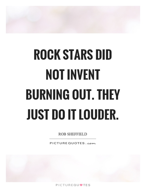 Rock stars did not invent burning out. They just do it louder Picture Quote #1