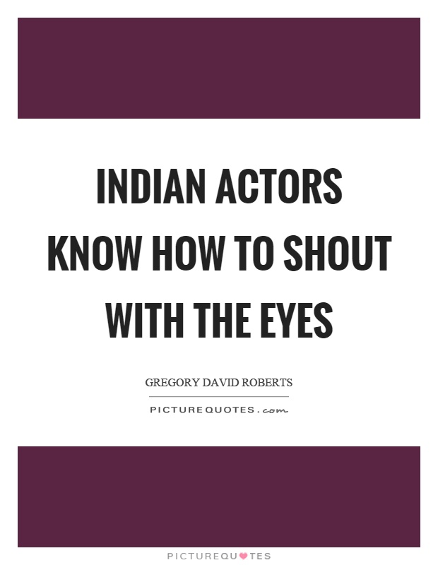 Indian actors know how to shout with the eyes Picture Quote #1