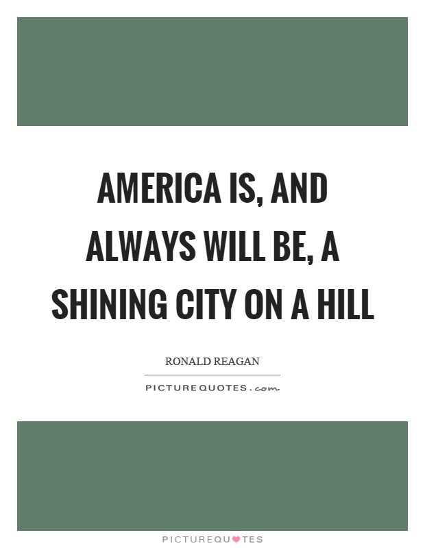 America is, and always will be, a shining city on a hill Picture Quote #1